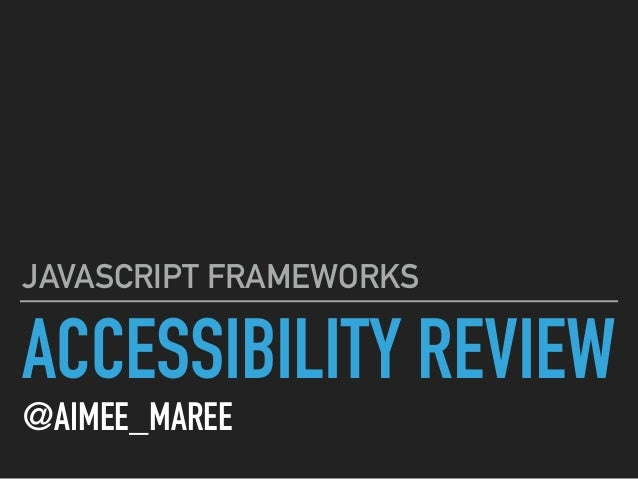 ACCESSIBILITY REVIEW @AIMEE_MAREE JAVASCRIPT FRAMEWORKS