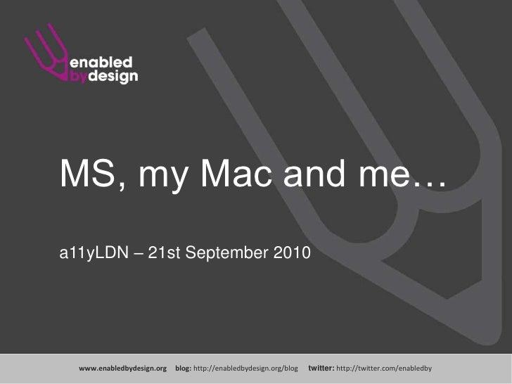 MS, my Mac and me…<br />a11yLDN – 21st September 2010<br />www.enabledbydesign.org     blog: http://enabledbydesign.org/bl...