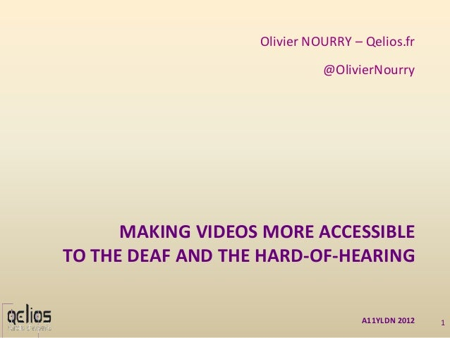 MAKING VIDEOS MORE ACCESSIBLE TO THE DEAF AND THE HARD-OF-HEARING Olivier NOURRY – Qelios.fr @OlivierNourry A11YLDN 2012 1