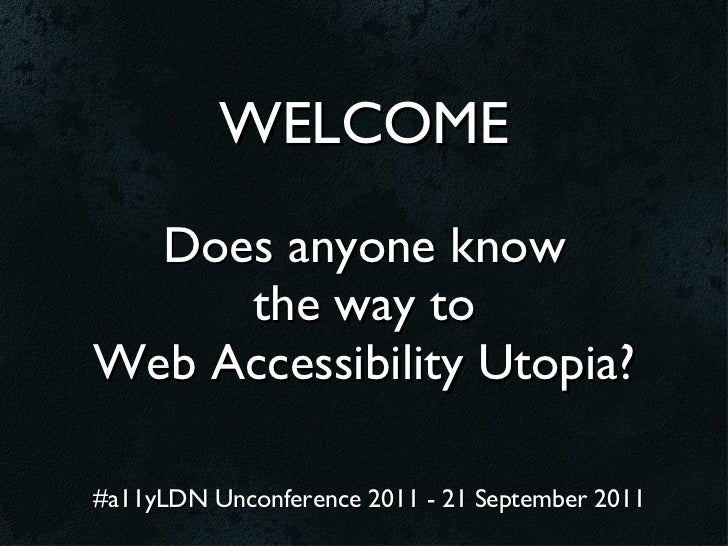 WELCOME  Does anyone know      the way toWeb Accessibility Utopia?#a11yLDN Unconference 2011 - 21 September 2011