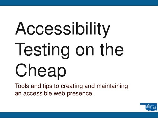 AccessibilityTesting on theCheapTools and tips to creating and maintainingan accessible web presence.