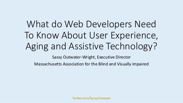 What do Web Developers Need To Know About User Experience, Aging and Assistive Technology? Sassy Outwater-Wright, Executiv...