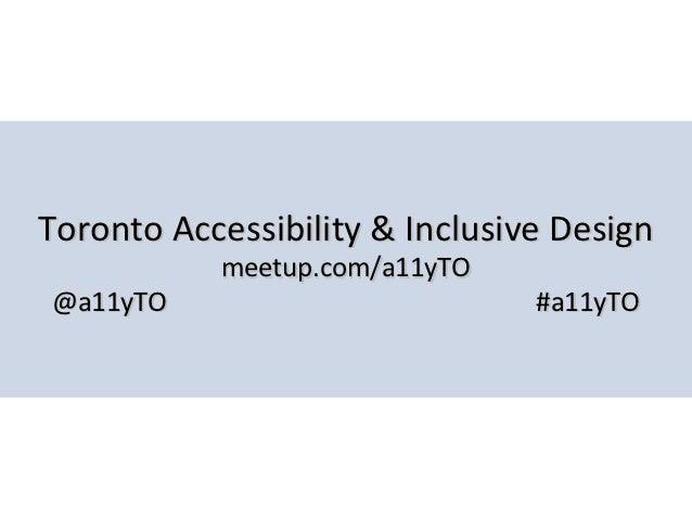 Toronto Accessibility & Inclusive Design           meetup.com/a11yTO@a11yTO                         #a11yTO
