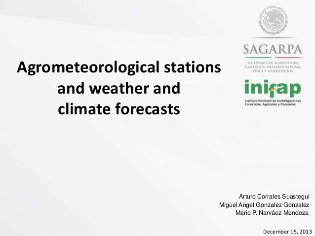 Agrometeorological stations and weather and climate forecasts  Arturo Corrales Suastegui Miguel Angel Gonzalez Gonzalez Ma...