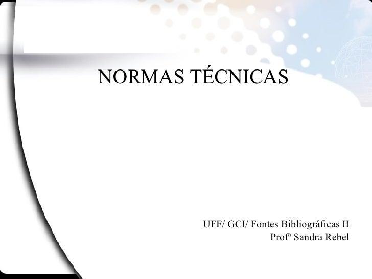 NORMAS TÉCNICAS UFF/ GCI/ Fontes Bibliográficas II Profª Sandra Rebel