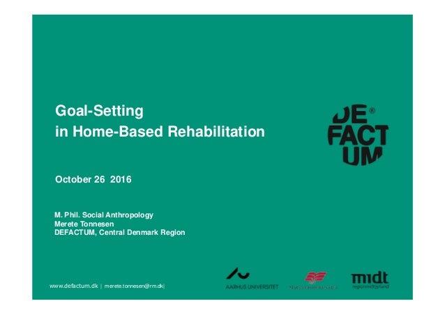 M. Phil. Social Anthropology Merete Tonnesen DEFACTUM, Central Denmark Region Goal-Setting in Home-Based Rehabilitation Oc...