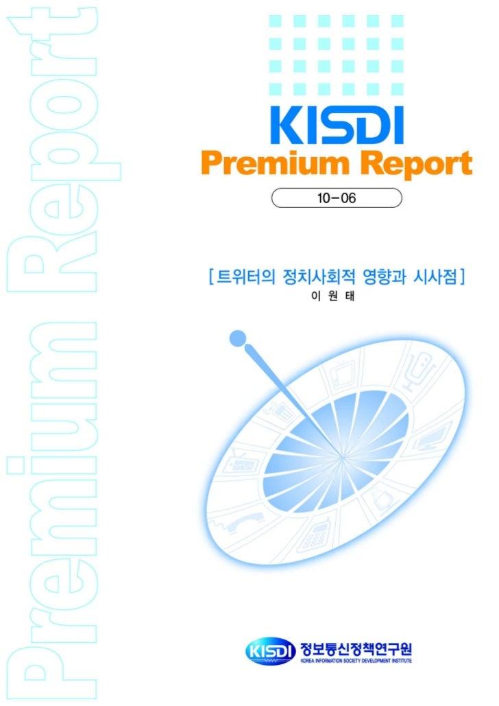 Premium          트위터의 정치사회적 영향과 시사점   Report                                이원태 / 정보통신정책연구원 부연구위원                         ...