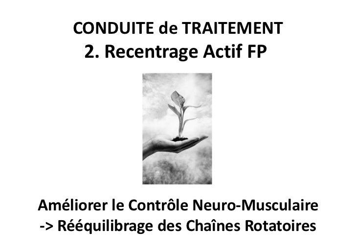 CONDUITE de TRAITEMENT      2. Recentrage Actif FPAméliorer le Contrôle Neuro-Musculaire-> Rééquilibrage des Chaînes Rotat...