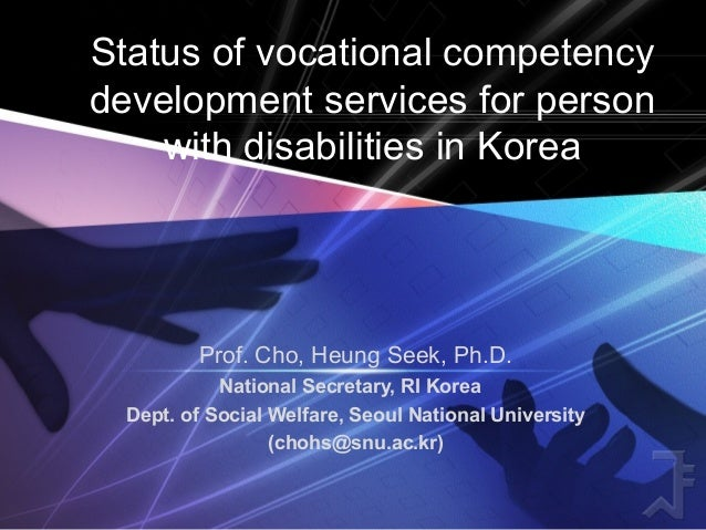 Status of vocational competency development services for person with disabilities in Korea Prof. Cho, Heung Seek, Ph.D. Na...