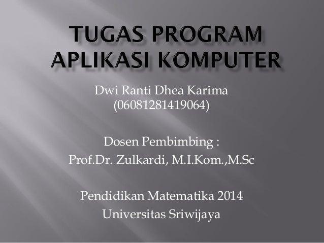 Dwi Ranti Dhea Karima (06081281419064) Dosen Pembimbing : Prof.Dr. Zulkardi, M.I.Kom.,M.Sc Pendidikan Matematika 2014 Univ...