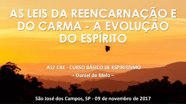 A12 CBE - CURSO BÁSICO DE ESPIRITISMO – Daniel de Melo – São José dos Campos, SP - 09 de novembro de 2017 AS LEIS DA REENC...