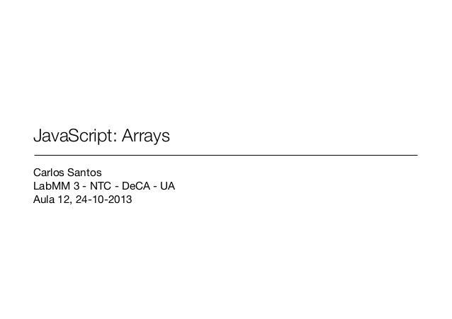 JavaScript: Arrays Carlos Santos  LabMM 3 - NTC - DeCA - UA  Aula 12, 24-10-2013