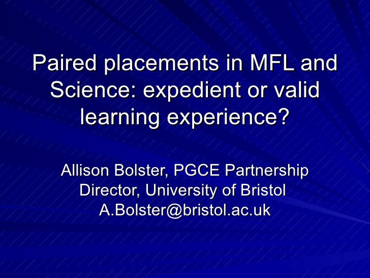 Paired placements in MFL and Science: expedient or valid learning experience? Allison Bolster, PGCE Partnership Director, ...