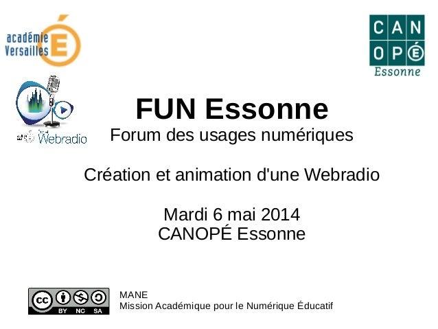 FUN Essonne Forum des usages numériques Création et animation d'une Webradio Mardi 6 mai 2014 CANOPÉ Essonne MANE Mission ...