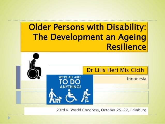 Older Persons with Disability: The Development an Ageing Resilience 23rd RI World Congress, October 25-27, Edinburg Dr Lil...