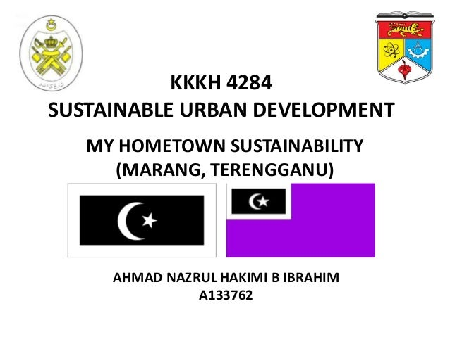 KKKH 4284 SUSTAINABLE URBAN DEVELOPMENT MY HOMETOWN SUSTAINABILITY (MARANG, TERENGGANU)  AHMAD NAZRUL HAKIMI B IBRAHIM A13...