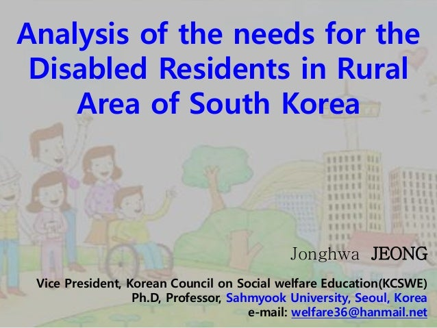 Analysis of the needs for the Disabled Residents in Rural Area of South Korea Jonghwa JEONG Vice President, Korean Council...