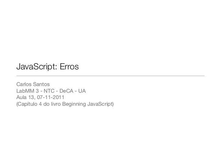 JavaScript: ErrosCarlos SantosLabMM 3 - NTC - DeCA - UAAula 13, 07-11-2011(Capítulo 4 do livro Beginning JavaScript)