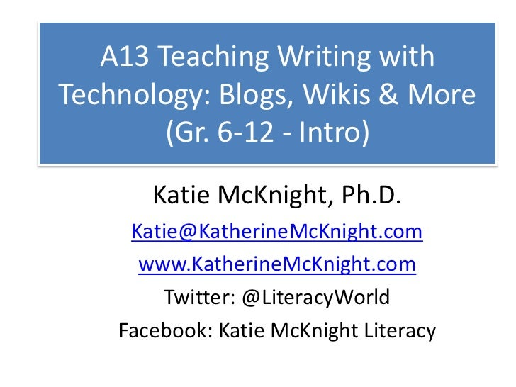A13 Teaching Writing with Technology: Blogs, Wikis & More (Gr. 6-12 - Intro)<br />Katie McKnight, Ph.D.<br />Katie@Katheri...