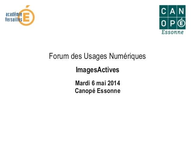 Forum des Usages Numériques ImagesActives Mardi 6 mai 2014 Canopé Essonne