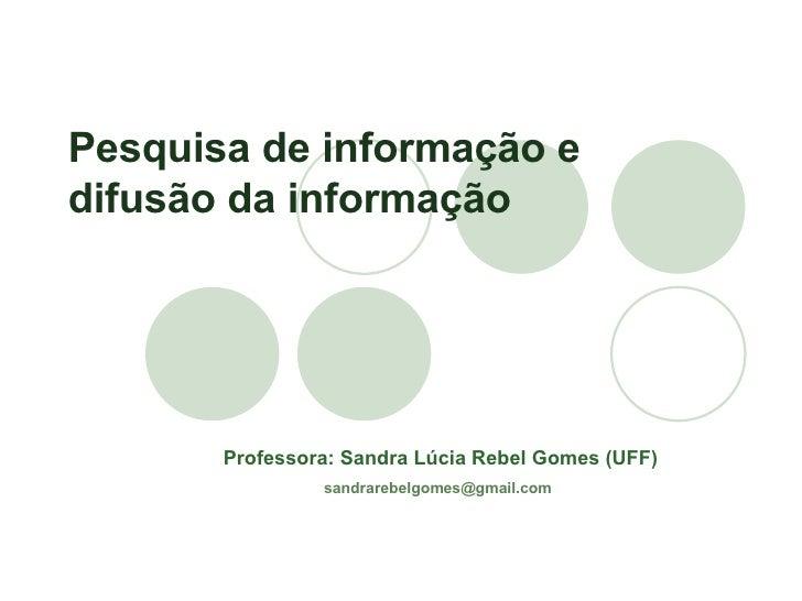 Professora: Sandra Lúcia Rebel Gomes (UFF) [email_address]   Pesquisa de informação e difusão da informação