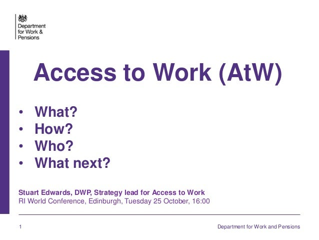 1 Department for Work and Pensions Access to Work (AtW) • What? • How? • Who? • What next? Stuart Edwards, DWP, Strategy l...