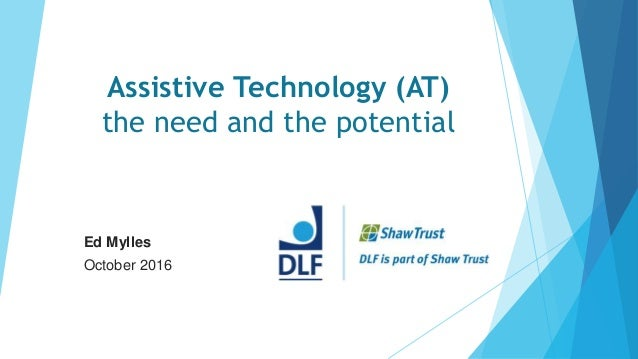 Assistive Technology (AT) the need and the potential Ed Mylles October 2016