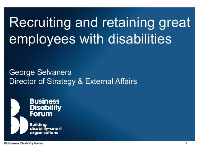 1© Business Disability Forum 1© Business Disability Forum Recruiting and retaining great employees with disabilities Georg...
