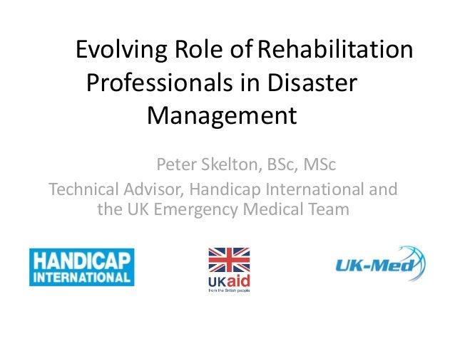 TheEvolving Role ofRehabilitation Professionals in Disaster Management Peter Skelton, BSc, MSc Technical Advisor, Handicap...