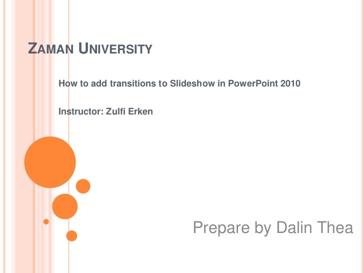 ZAMAN UNIVERSITY   How to add transitions to Slideshow in PowerPoint 2010   Instructor: Zulfi Erken                       ...