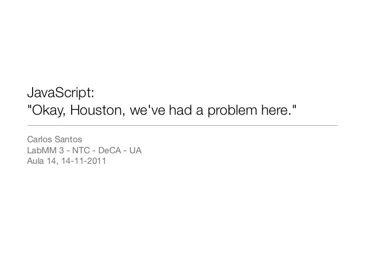 "JavaScript:""Okay, Houston, weve had a problem here.""Carlos SantosLabMM 3 - NTC - DeCA - UAAula 14, 14-11-2011"