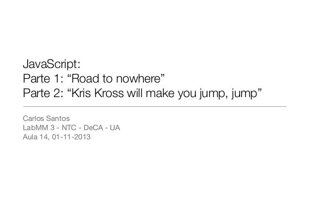 "JavaScript: Parte 1: ""Road to nowhere"" Parte 2: ""Kris Kross will make you jump, jump"" Carlos Santos  LabMM 3 - NTC - DeCA ..."