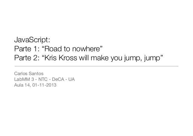 "JavaScript: Parte 1: ""Road to nowhere"" Parte 2: ""Kris Kross will make you jump, jump"" Carlos Santos  LabMM 3 - NTC - DeCA ..."