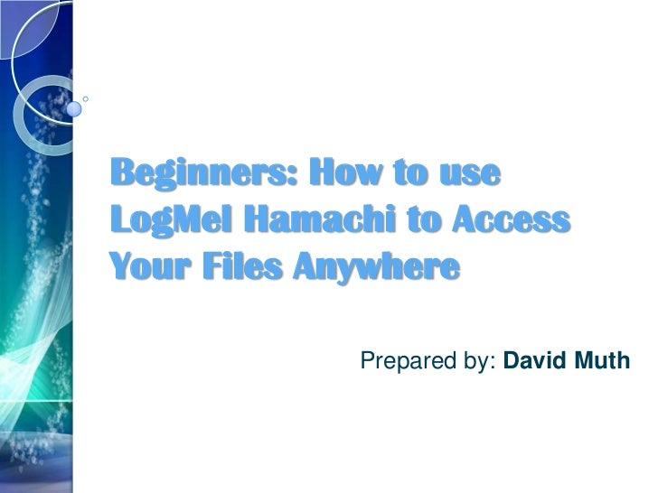 Beginners: How to useLogMel Hamachi to AccessYour Files Anywhere             Prepared by: David Muth