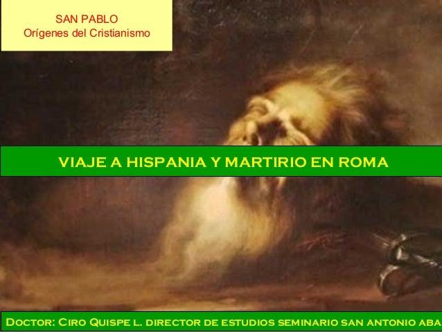 SAN PABLO Orígenes del Cristianismo VIAJE A HISPANIA Y MARTIRIO EN ROMA Doctor: Ciro Quispe l. director de estudios semina...