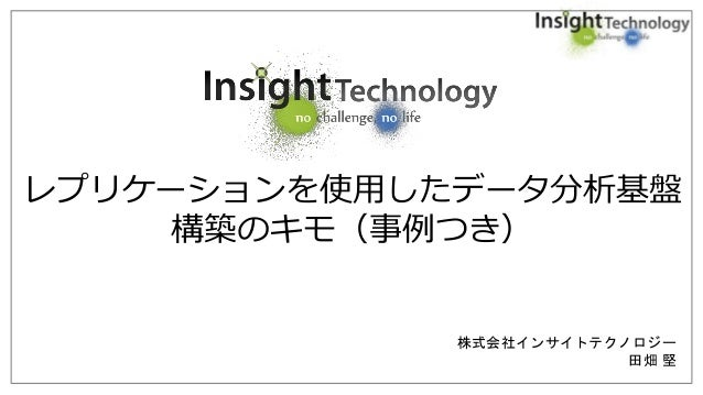 株式会社インサイトテクノロジー 田畑 堅 レプリケーションを使用したデータ分析基盤 構築のキモ(事例つき)
