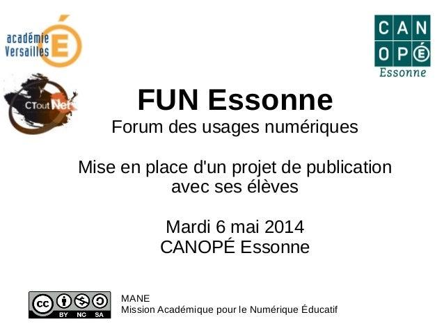 FUN Essonne Forum des usages numériques Mise en place d'un projet de publication avec ses élèves Mardi 6 mai 2014 CANOPÉ E...