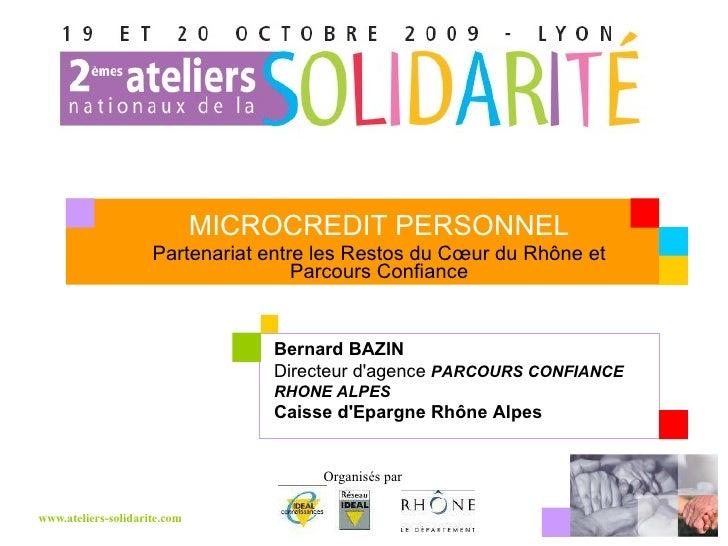 MICROCREDIT PERSONNEL Partenariat entre les Restos du Cœur du Rhône et Parcours Confiance Bernard BAZIN  Directeur d'agenc...
