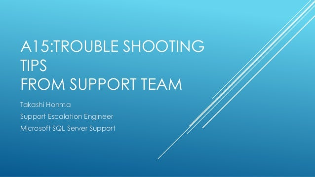 A15:TROUBLE SHOOTING TIPS FROM SUPPORT TEAM Takashi Honma Support Escalation Engineer Microsoft SQL Server Support