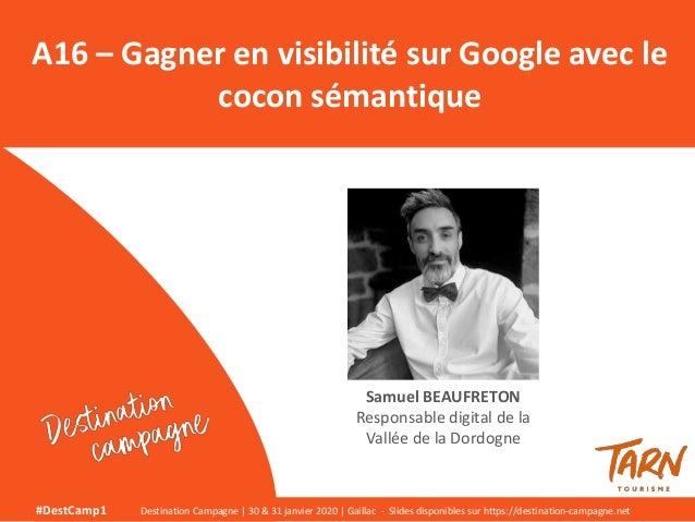 A16 – Gagner en visibilité sur Google avec le cocon sémantique Samuel BEAUFRETON Responsable digital de la Vallée de la Do...