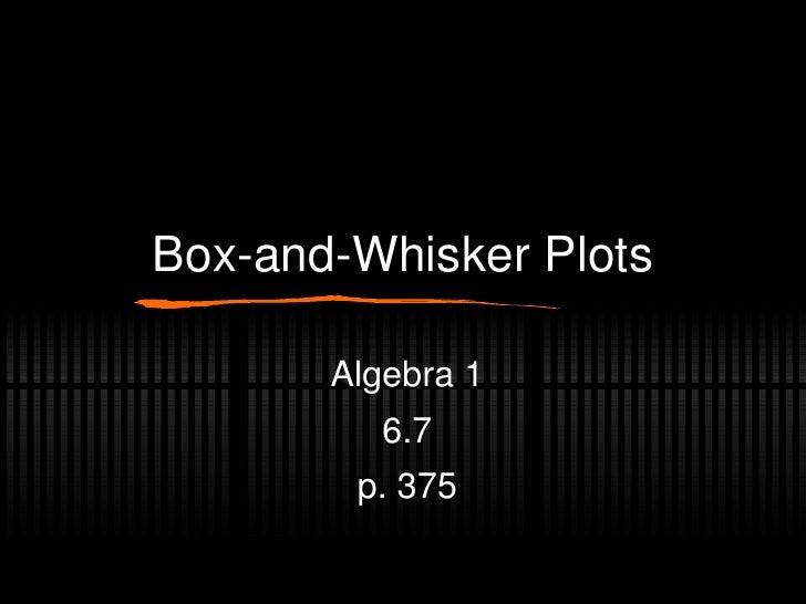 Box-and-Whisker Plots Algebra 1 6.7 p. 375