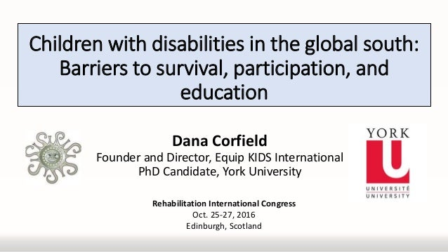 Children with disabilities in the global south: Barriers to survival, participation, and education Dana Corfield Founder a...