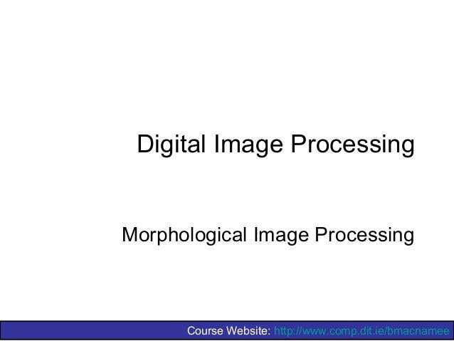 Course Website: http://www.comp.dit.ie/bmacnamee Digital Image Processing Morphological Image Processing