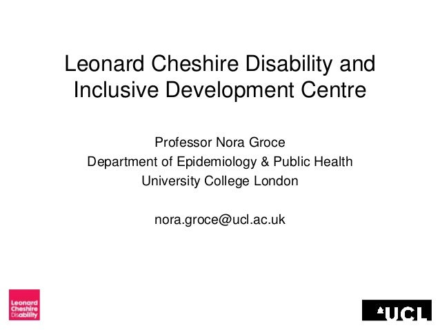 Leonard Cheshire Disability and Inclusive Development Centre Professor Nora Groce Department of Epidemiology & Public Heal...