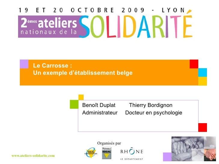 Benoît Duplat    Thierry Bordignon  Administrateur  Docteur en psychologie Le Carrosse : Un exemple d'établissement belge
