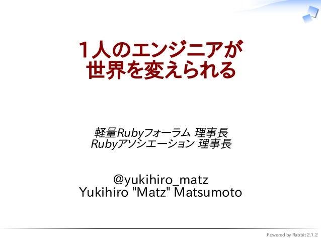 """Powered by Rabbit 2.1.2 1人のエンジニアが 世界を変えられる 軽量Rubyフォーラム 理事長 Rubyアソシエーション 理事長 @yukihiro_matz Yukihiro """"Matz"""" Matsumoto"""