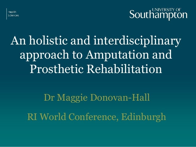 An holistic and interdisciplinary approach to Amputation and Prosthetic Rehabilitation Dr Maggie Donovan-Hall RI World Con...