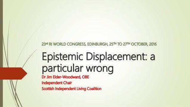 23rd RI WORLD CONGRESS, EDINBURGH, 25TH TO 27TH OCTOBER, 2016 Epistemic Displacement: a particular wrong Dr Jim Elder-Wood...