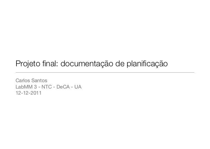 Projeto final: documentação de planificaçãoCarlos SantosLabMM 3 - NTC - DeCA - UA12-12-2011
