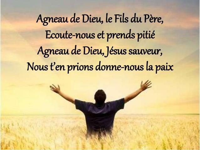 Agneau de Dieu, le Fils du Père, Ecoute-nous et prends pitié Agneau de Dieu, Jésus sauveur, Nous t'en prions donne-nous la...